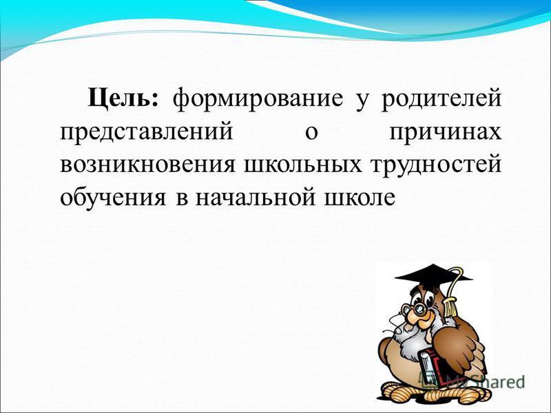 Цель: формирование у родителей представлений о причинах возникновения школьных трудностей обучения в начальной школе