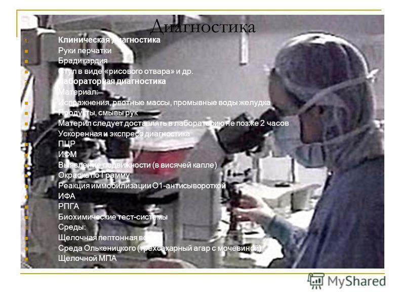 Диагностика 1. Клиническая диагностика Руки перчатки Брадикардия Стул в виде «рисового отвара» и др. 2. Лабораторная диагностика I. Материал: Испражнения, рвотные массы, промывные воды желудка Продукты, смывы рук Материл следует доставлять в лаборато