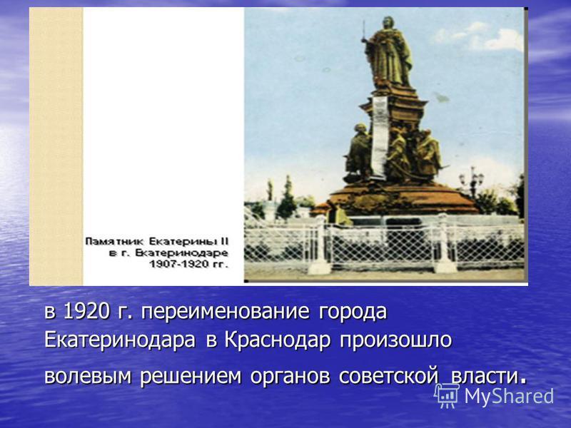 в 1920 г. переименование города Екатеринодара в Краснодар произошло волевым решением органов советской власти.