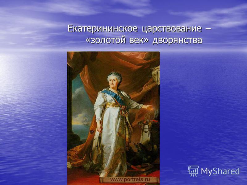 Екатерининское царствование – «золотой век» дворянства Екатерининское царствование – «золотой век» дворянства