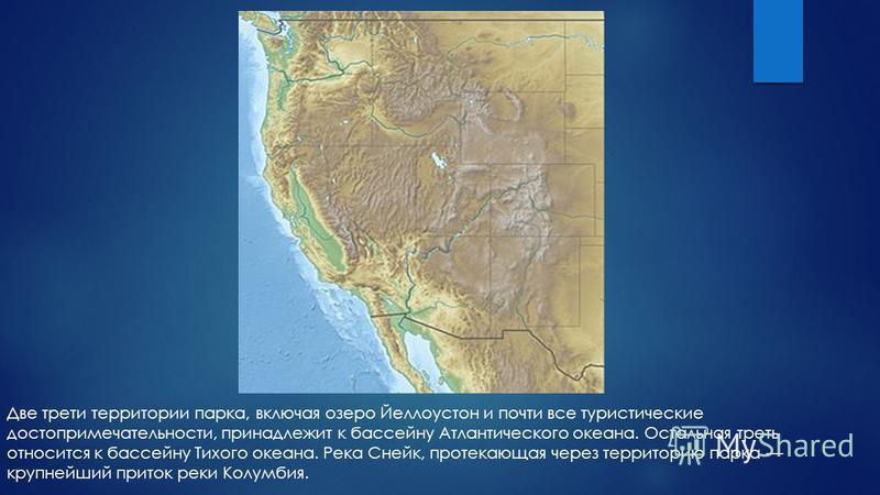 Две трети территории парка, включая озеро Йеллоустон и почти все туристические достопримечательности, принадлежит к бассейну Атлантического океана. Остальная треть относится к бассейну Тихого океана. Река Снейк, протекающая через территорию парка кру