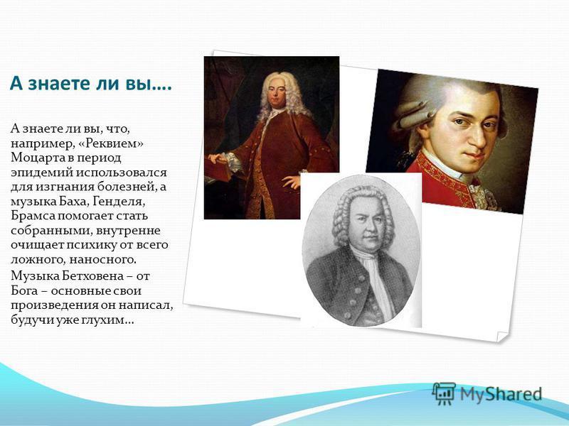 А знаете ли вы…. А знаете ли вы, что, например, «Реквием» Моцарта в период эпидемий использовался для изгнания болезней, а музыка Баха, Генделя, Брамса помогает стать собранными, внутренне очищает психику от всего ложного, наносного. Музыка Бетховена
