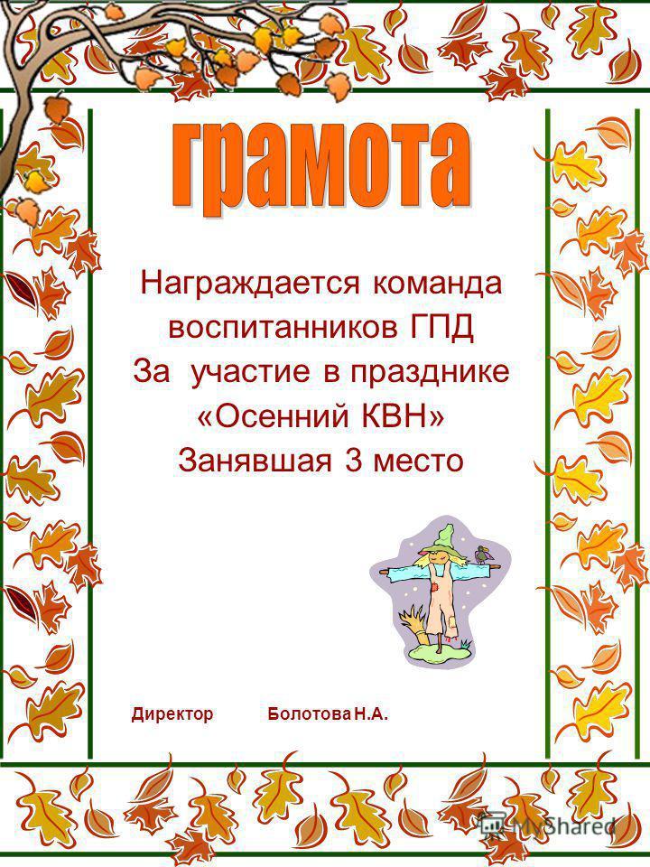 Награждается команда воспитанников ГПД За участие в празднике «Осенний КВН» Занявшая 3 место Директор Болотова Н.А.