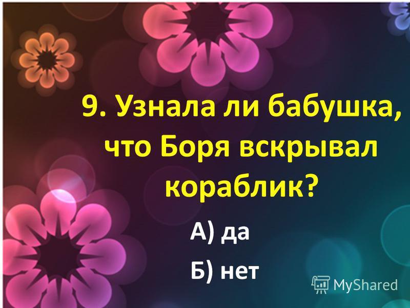 9. Узнала ли бабушка, что Боря вскрывал кораблик? А) да Б) нет