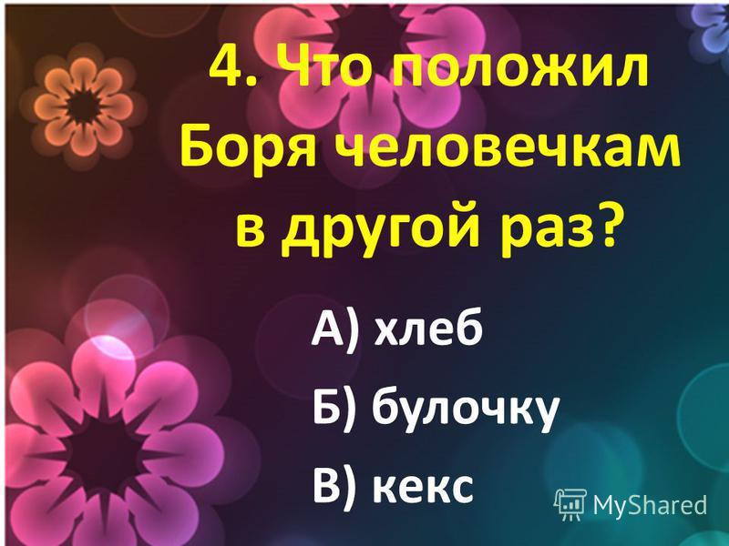 4. Что положил Боря человечкам в другой раз? А) хлеб Б) булочку В) кекс