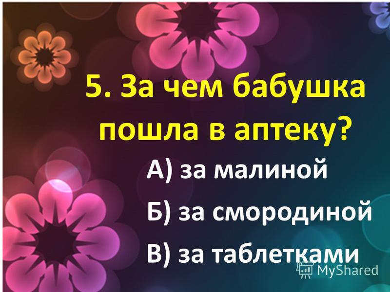 5. За чем бабушка пошла в аптеку? А) за малиной Б) за смородиной В) за таблетками