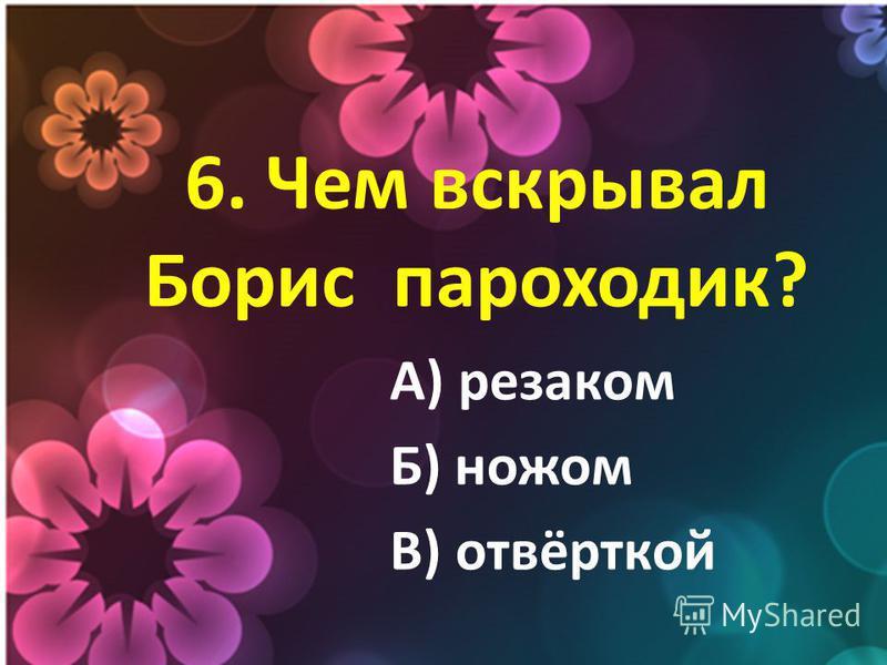 6. Чем вскрывал Борис пароходик? А) резаком Б) ножом В) отвёрткой