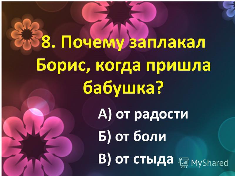 8. Почему заплакал Борис, когда пришла бабушка? А) от радости Б) от боли В) от стыда
