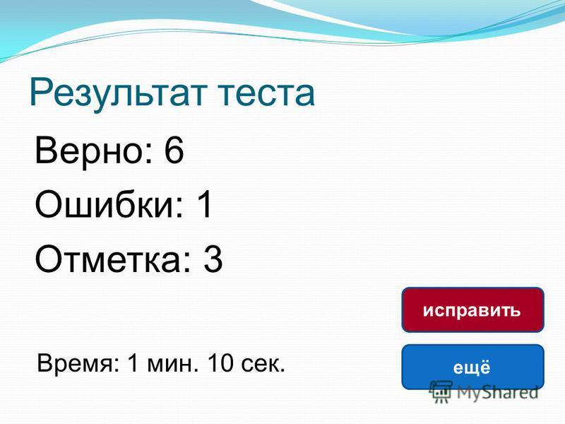Результат теста Верно: 6 Ошибки: 1 Отметка: 3 Время: 1 мин. 10 сек. ещё исправить