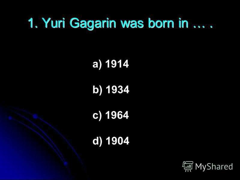 1. Yuri Gagarin was born in …. a) 1914 b) 1934 c) 1964 d) 1904