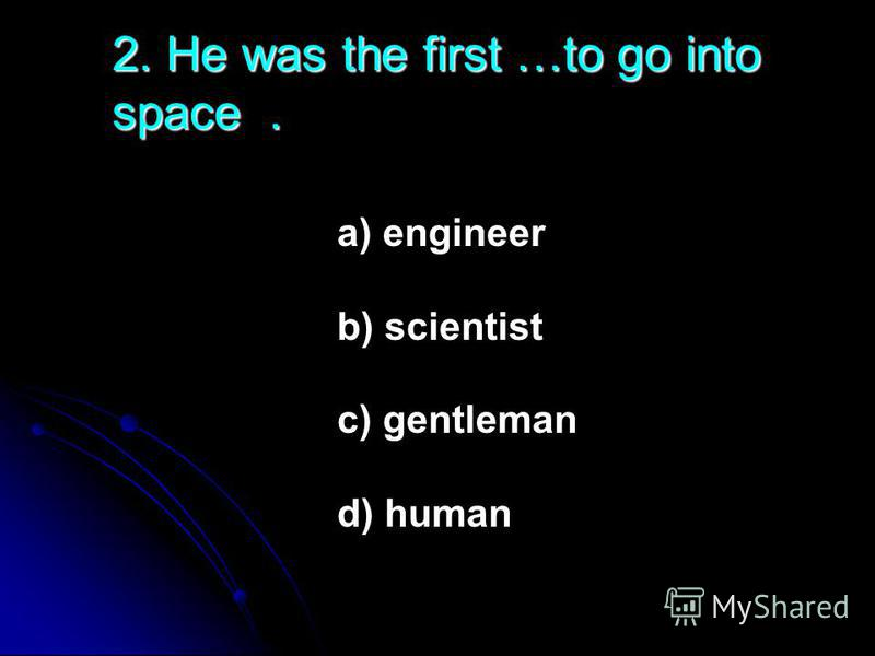 2. He was the first …to go into space. a) engineer b) scientist c) gentleman d) human