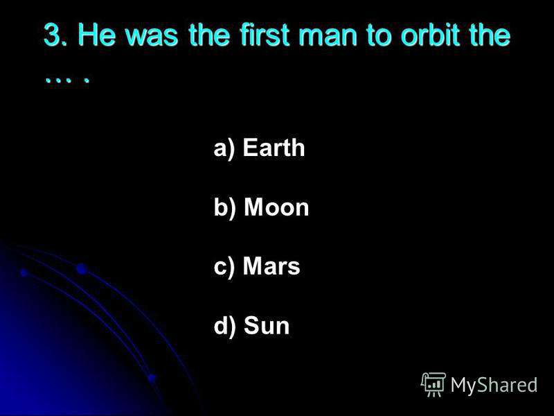 3. He was the first man to orbit the …. a) Earth b) Moon c) Mars d) Sun