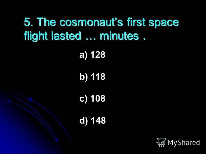 5. The cosmonauts first space flight lasted … minutes. a) 128 b) 118 c) 108 d) 148