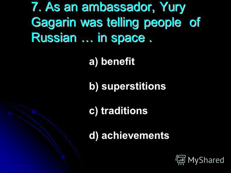 7. As an ambassador, Yury Gagarin was telling people of Russian … in space. a) benefit b) superstitions c) traditions d) achievements