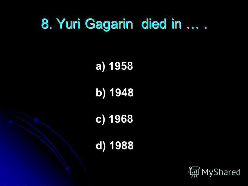8. Yuri Gagarin died in …. a) 1958 b) 1948 c) 1968 d) 1988