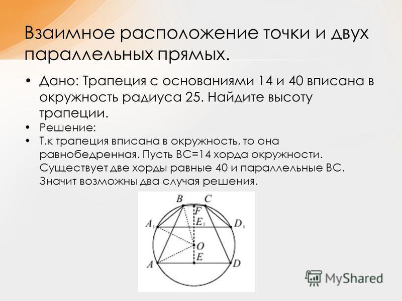 Дано: Трапеция с основаниями 14 и 40 вписана в окружность радиуса 25. Найдите высоту трапеции. Решение: Т.к трапеция вписана в окружность, то она равнобедренная. Пусть ВС=14 хорда окружности. Существует две хорды равные 40 и параллельные ВС. Значит в