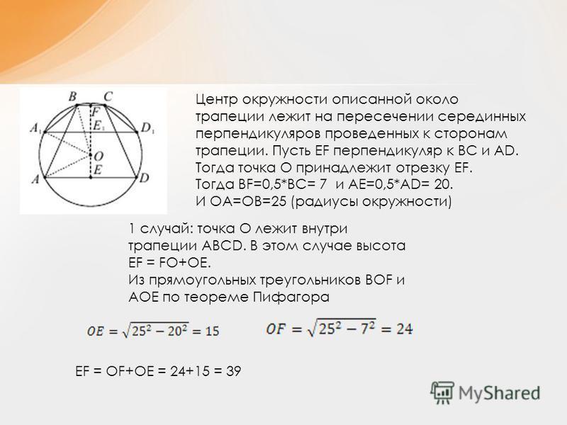 Центр окружности описанной около трапеции лежит на пересечении серединных перпендикуляров проведенных к сторонам трапеции. Пусть ЕF перпендикуляр к ВС и АD. Тогда точка О принадлежит отрезку ЕF. Тогда ВF=0,5*BC= 7 и AE=0,5*AD= 20. И ОА=ОВ=25 (радиусы