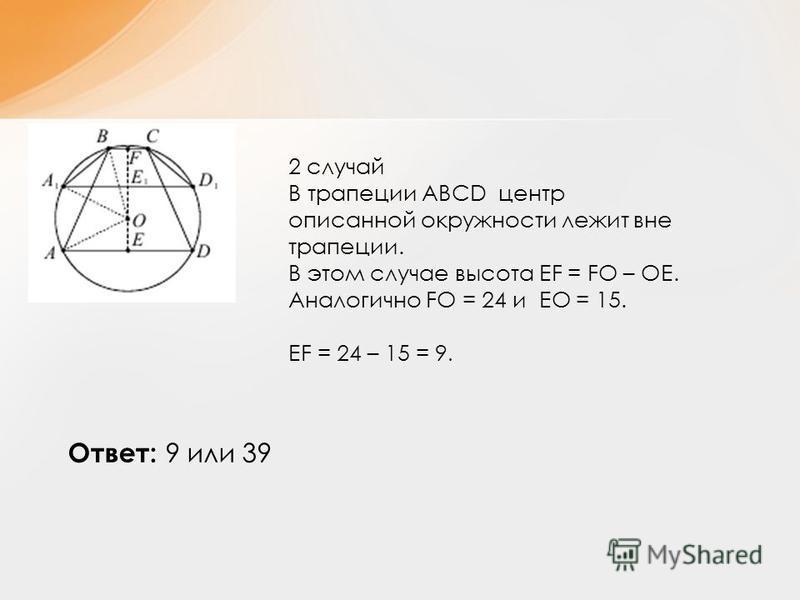 2 случай В трапеции АВСD центр описанной окружности лежит вне трапеции. В этом случае высота ЕF = FO – OE. Аналогично FO = 24 и EO = 15. EF = 24 – 15 = 9. Ответ: 9 или 39