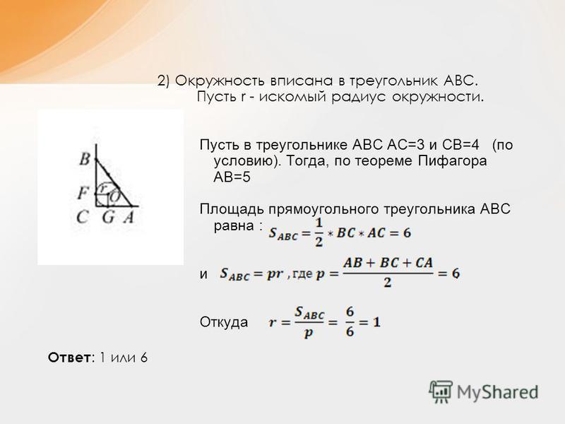2) Окружность вписана в треугольник АВС. Пусть r - искомый радиус окружности. Пусть в треугольнике АВС АС=3 и СВ=4 (по условию). Тогда, по теореме Пифагора АВ=5 Площадь прямоугольного треугольника АВС равна : и. Откуда Ответ : 1 или 6