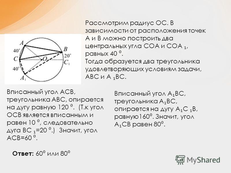 Рассмотрим радиус ОС. В зависимости от расположения точек А и В можно построить два центральных угла СОА и СОА, равных 40. Тогда образуется два треугольника удовлетворяющих условиям задачи, АВС и А ВС. Вписанный угол АСВ, треугольника АВС, опирается