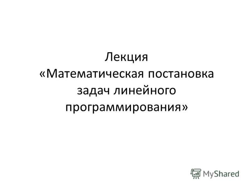 Лекция «Математическая постановка задач линейного программирования»