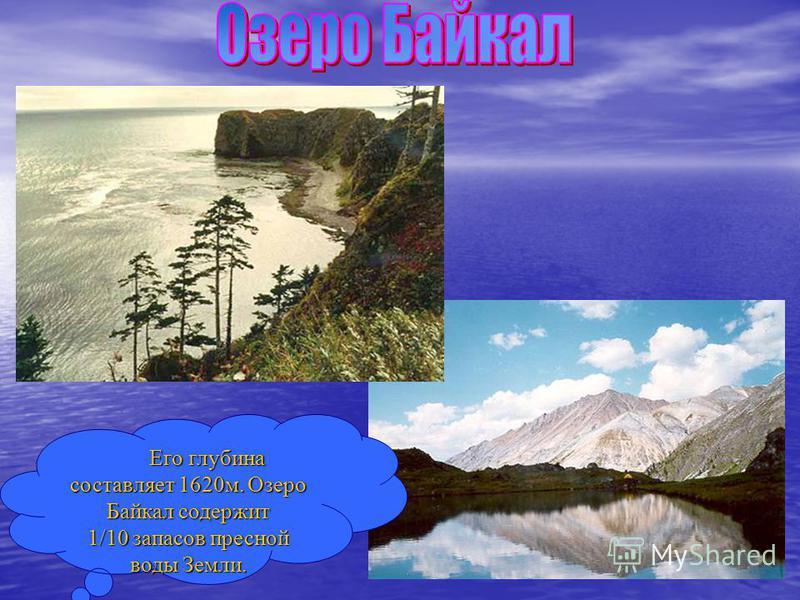 Его глубина составляет 1620 м. Озеро Байкал содержит 1/10 запасов пресной воды Земли.