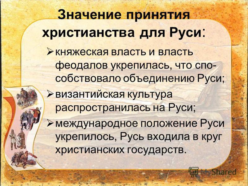 Значение принятия христианства для Руси : княжеская власть и власть феодалов укрепилась, что спо собствовало объединению Руси; византийская культура распространилась на Руси; международное положение Руси укрепилось, Русь входила в круг христианских