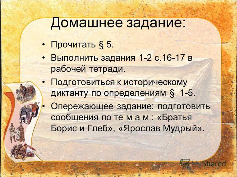 Домашнее задание: Прочитать § 5. Выполнить задания 1-2 с.16-17 в рабочей тетради. Подготовиться к историческому диктанту по определениям § 1-5. Опережающее задание: подготовить сообщения по те м а м : «Братья Борис и Глеб», «Ярослав Мудрый».