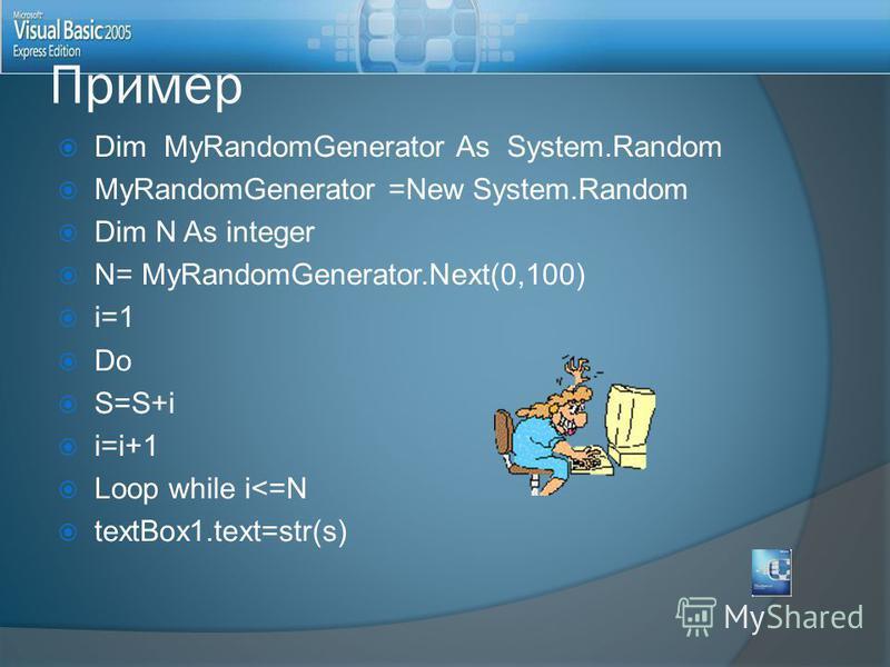 Dim MyRandomGenerator As System.Random MyRandomGenerator =New System.Random Dim N As integer N= MyRandomGenerator.Next(0,100) i=1 Do S=S+i i=i+1 Loop while i<=N textBox1.text=str(s) Пример
