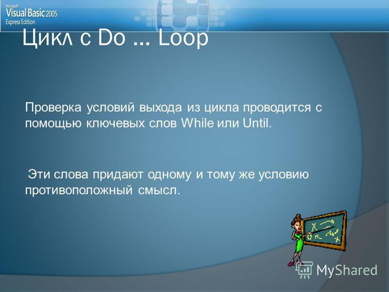 Проверка условий выхода из цикла проводится с помощью ключевых слов While или Until. Эти слова придают одному и тому же условию противоположный смысл. Цикл с Do... Loop