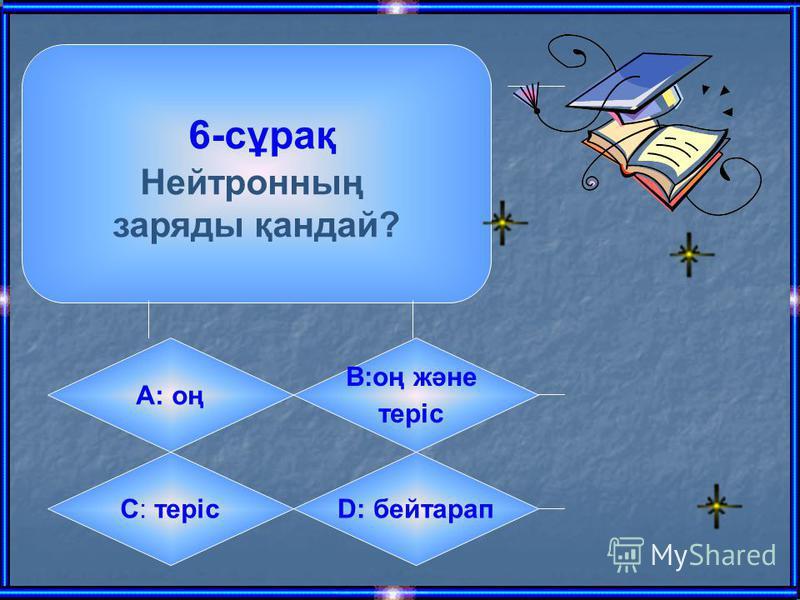 6-сұрақ Нейтронның заряды қандай? А: оң B:оң және теріс C: терісD: бейтарап