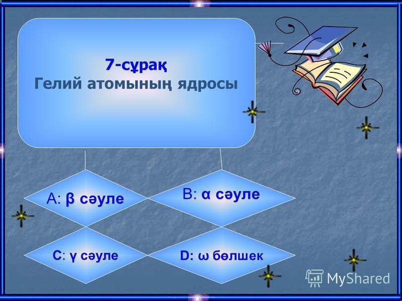 7-сұрақ Гелий атомының ядросы А: β сәуле B: α сәуле C: γ сәуле D: ω бөлшек