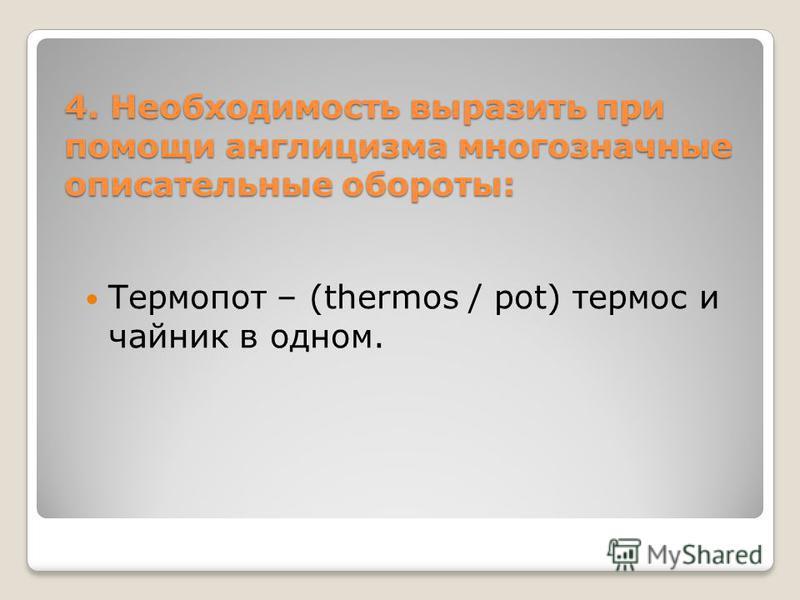 4. Необходимость выразить при помощи англицизма многозначные описательные обороты: Термопот – (thermos / pot) термос и чайник в одном.