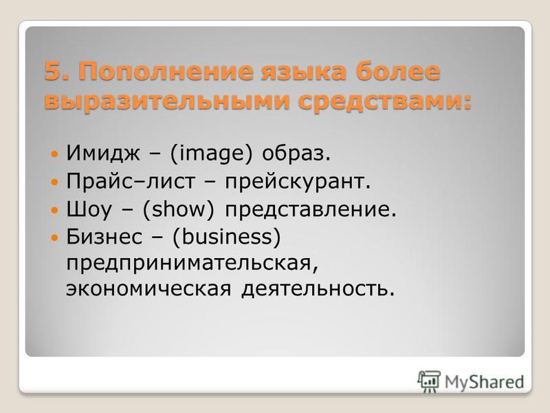 5. Пополнение языка более выразительными средствами: Имидж – (image) образ. Прайс–лист – прейскурант. Шоу – (show) представление. Бизнес – (business) предпринимательская, экономическая деятельность.