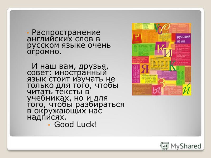 Распространение английских слов в русском языке очень огромно. И наш вам, друзья, совет: иностранный язык стоит изучать не только для того, чтобы читать тексты в учебниках, но и для того, чтобы разбираться в окружающих нас надписях. Good Luck!