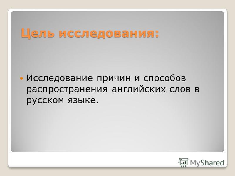 Цель исследования: Исследование причин и способов распространения английских слов в русском языке.