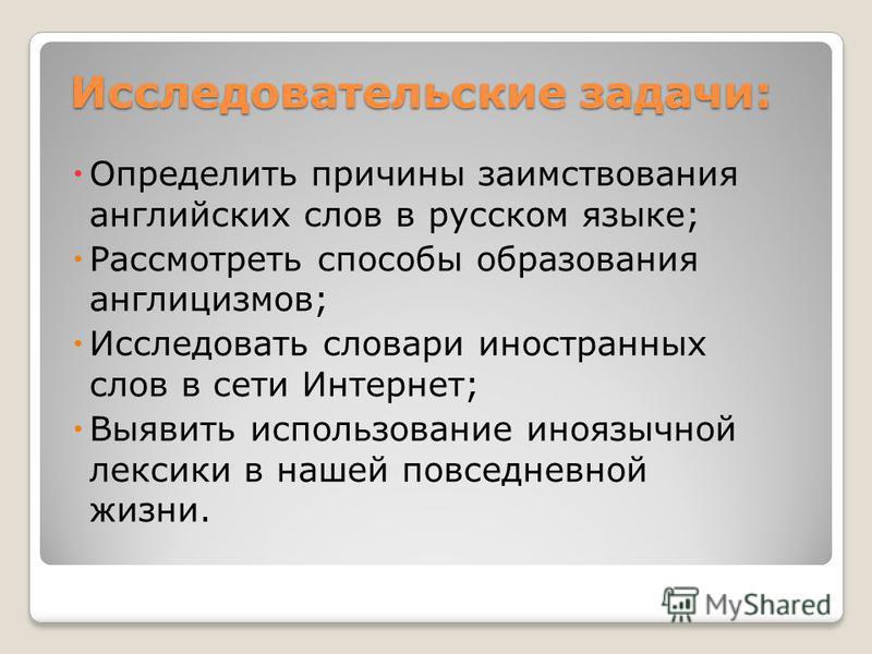 Исследовательские задачи: Определить причины заимствования английских слов в русском языке; Рассмотреть способы образования англицизмов; Исследовать словари иностранных слов в сети Интернет; Выявить использование иноязычной лексики в нашей повседневн