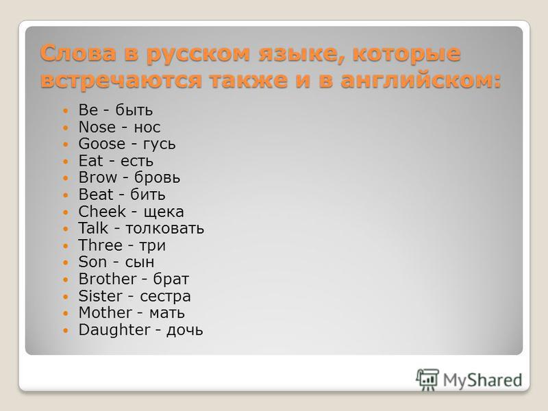 Слова в русском языке, которые встречаются также и в английском: Be - быть Nose - нос Goose - гусь Eat - есть Brow - бровь Beat - бить Cheek - щека Talk - толковать Three - три Son - сын Brother - брат Sister - сестра Mother - мать Daughter - дочь