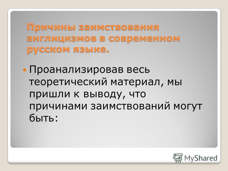 Причины заимствования англицизмов в современном русском языке. Проанализировав весь теоретический материал, мы пришли к выводу, что причинами заимствований могут быть: