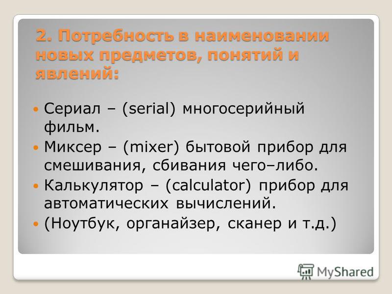 2. Потребность в наименовании новых предметов, понятий и явлений: Сериал – (serial) многосерийный фильм. Миксер – (mixer) бытовой прибор для смешивания, сбивания чего–либо. Калькулятор – (calculator) прибор для автоматических вычислений. (Ноутбук, ор