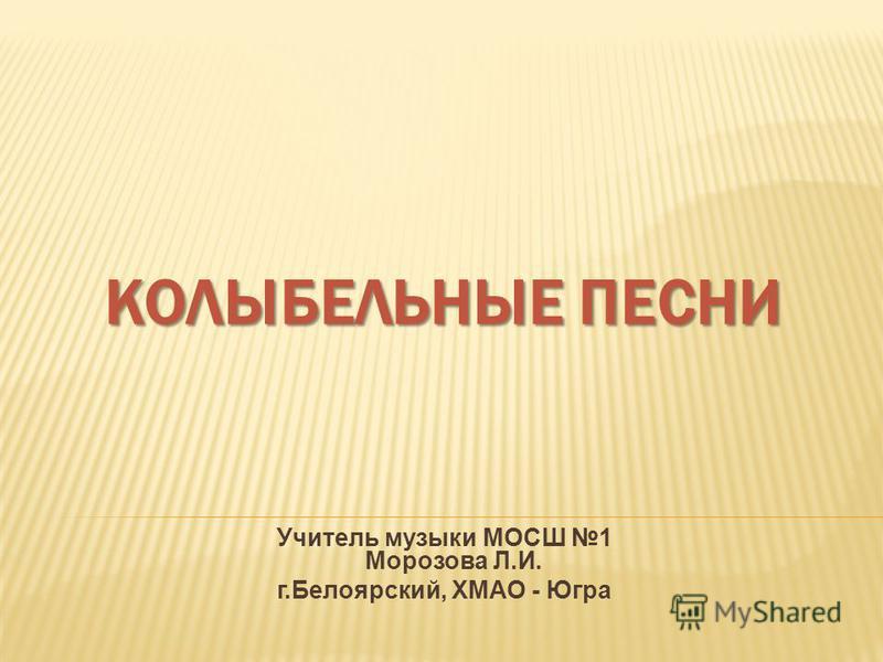 КОЛЫБЕЛЬНЫЕ ПЕСНИ Учитель музыки МОСШ 1 Морозова Л.И. г.Белоярский, ХМАО - Югра