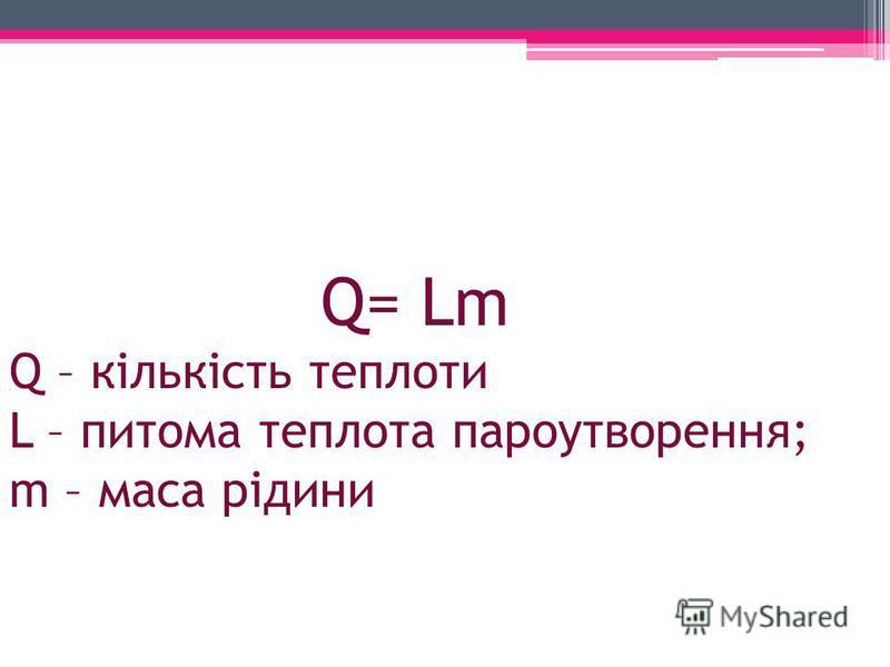 Q= Lm Q – кількість теплоти L – питома теплота пароутворення; m – маса рідини
