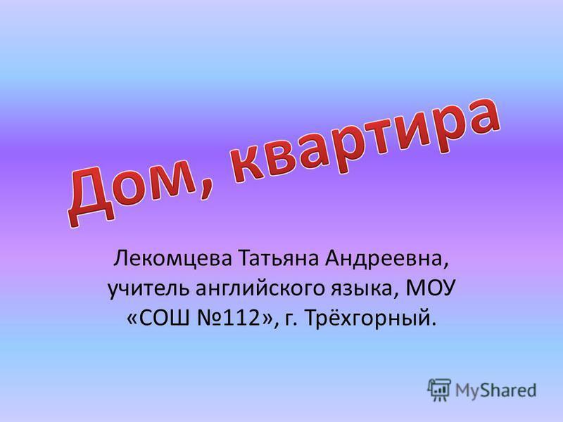 Лекомцева Татьяна Андреевна, учитель английского языка, МОУ «СОШ 112», г. Трёхгорный.
