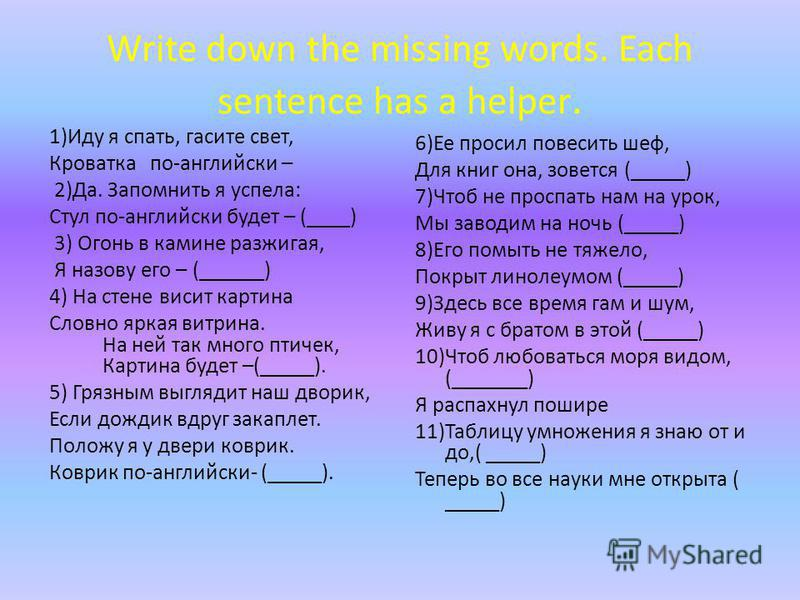Write down the missing words. Each sentence has a helper. 1)Иду я спать, гасите свет, Кроватка по-английски – 2)Да. Запомнить я успела: Стул по-английски будет – (____) 3) Огонь в камине разжигая, Я назову его – (______) 4) На стене висит картина Сло
