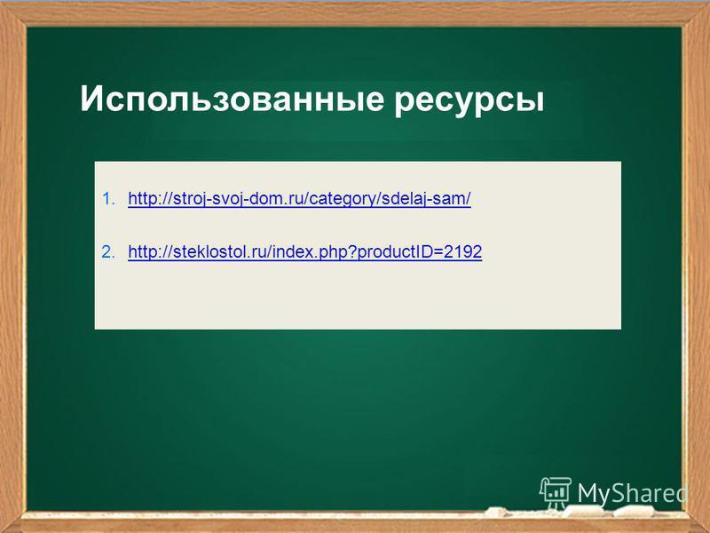 1.http://stroj-svoj-dom.ru/category/sdelaj-sam/http://stroj-svoj-dom.ru/category/sdelaj-sam/ 2.http://steklostol.ru/index.php?productID=2192http://steklostol.ru/index.php?productID=2192 Использованные ресурсы