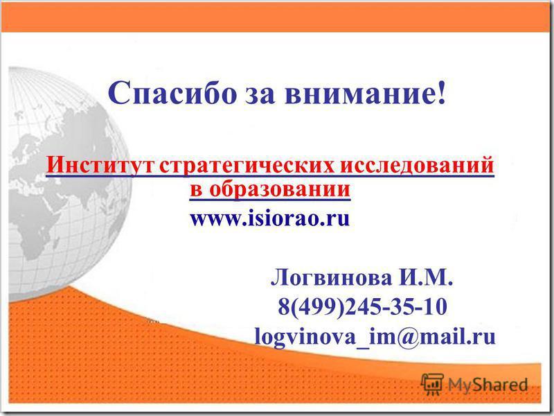 Спасибо за внимание! Институт стратегических исследований в образовании www.isiorao.ru Логвинова И.М. 8(499)245-35-10 logvinova_im@mail.ru