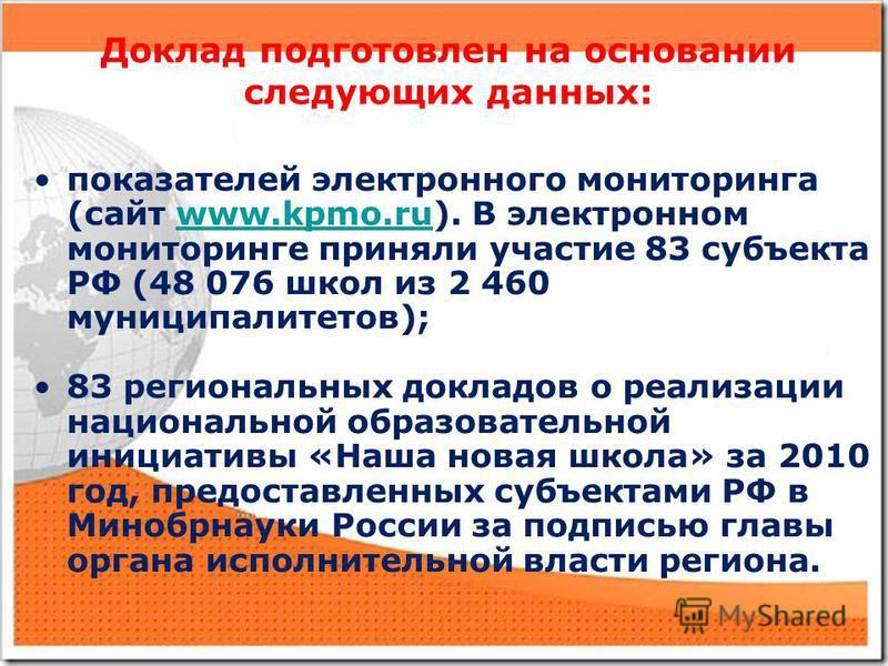 Доклад подготовлен на основании следующих данных: показателей электронного мониторинга (сайт www.kpmo.ru). В электронном мониторинге приняли участие 83 субъекта РФ (48 076 школ из 2 460 муниципалитетов);www.kpmo.ru 83 региональных докладов о реализац