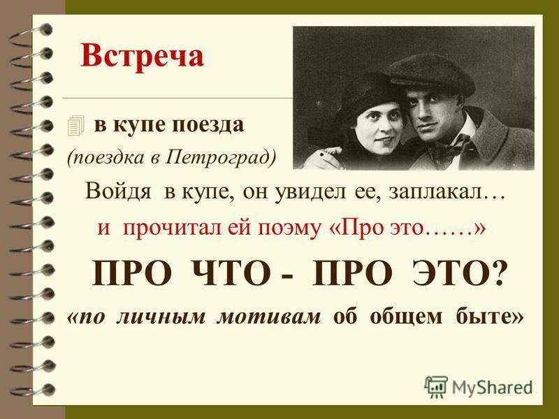 Встреча 4 в купе поезда (поездка в Петроград) Войдя в купе, он увидел ее, заплакал… и прочитал ей поэму «Про это……» ПРО ЧТО - ПРО ЭТО? «по личным мотивам об общем быте»