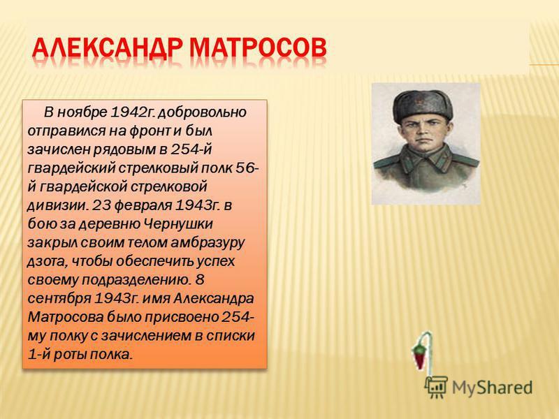 В ноябре 1942 г. добровольно отправился на фронт и был зачислен рядовым в 254-й гвардейский стрелковый полк 56- й гвардейской стрелковой дивизии. 23 февраля 1943 г. в бою за деревню Чернушки закрыл своим телом амбразуру дзота, чтобы обеспечить успех