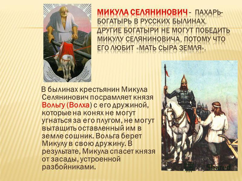 В былинах крестьянин Микула Селянинович посрамляет князя Вольгу (Волха) с его дружиной, которые на конях не могут угнаться за его плугом, не могут вытащить оставленный им в земле сошник. Вольга берет Микулу в свою дружину. В результате, Микула спасет